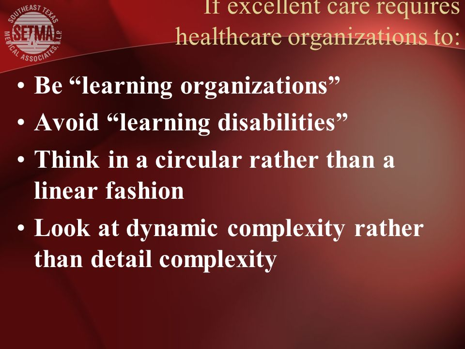 If excellent care requires healthcare organizations to: Be learning organizations Avoid learning disabilities Think in a circular rather than a linear fashion Look at dynamic complexity rather than detail complexity