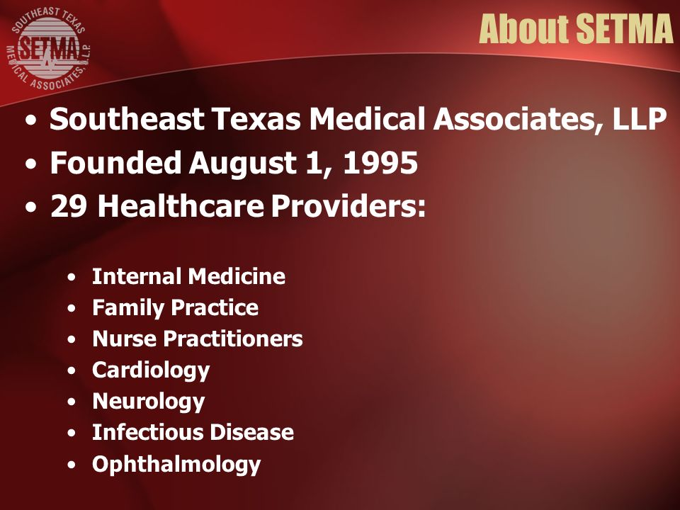 About SETMA Southeast Texas Medical Associates, LLP Founded August 1, Healthcare Providers: Internal Medicine Family Practice Nurse Practitioners Cardiology Neurology Infectious Disease Ophthalmology