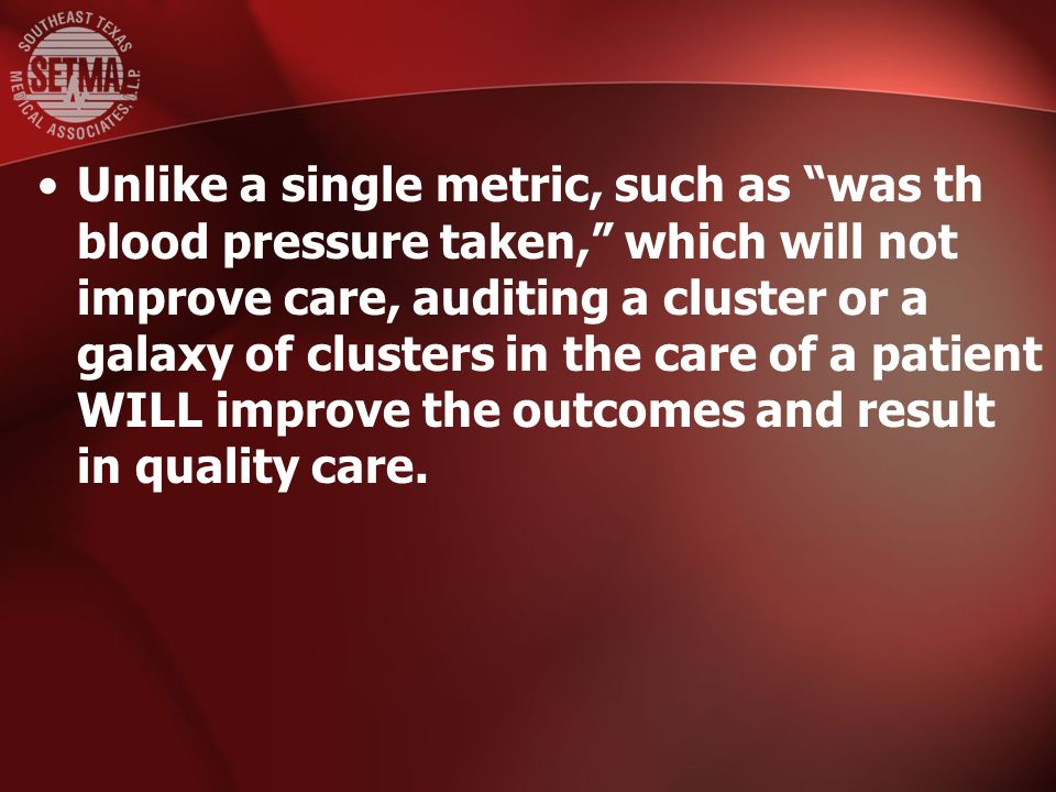 Unlike a single metric, such as was th blood pressure taken, which will not improve care, auditing a cluster or a galaxy of clusters in the care of a patient WILL improve the outcomes and result in quality care.