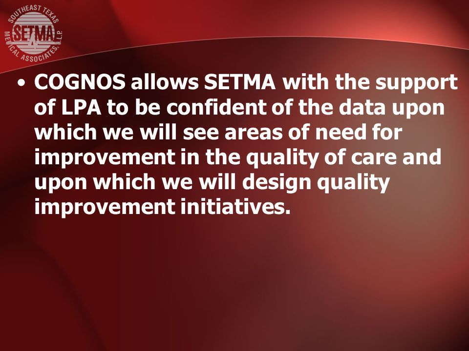 COGNOS allows SETMA with the support of LPA to be confident of the data upon which we will see areas of need for improvement in the quality of care and upon which we will design quality improvement initiatives.