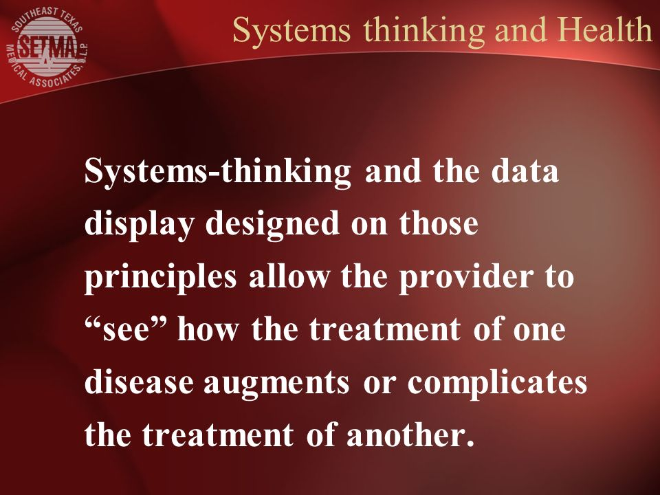 Systems thinking and Health Systems-thinking and the data display designed on those principles allow the provider to see how the treatment of one disease augments or complicates the treatment of another.