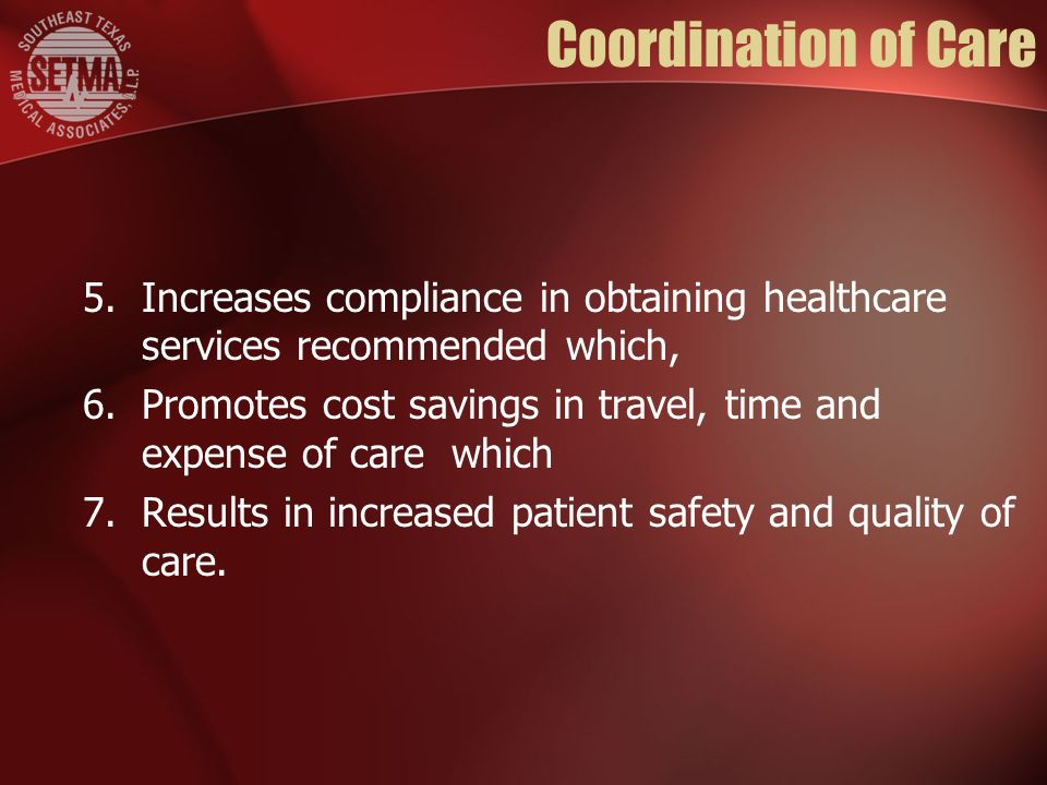 Coordination of Care 5.Increases compliance in obtaining healthcare services recommended which, 6.Promotes cost savings in travel, time and expense of care which 7.Results in increased patient safety and quality of care.