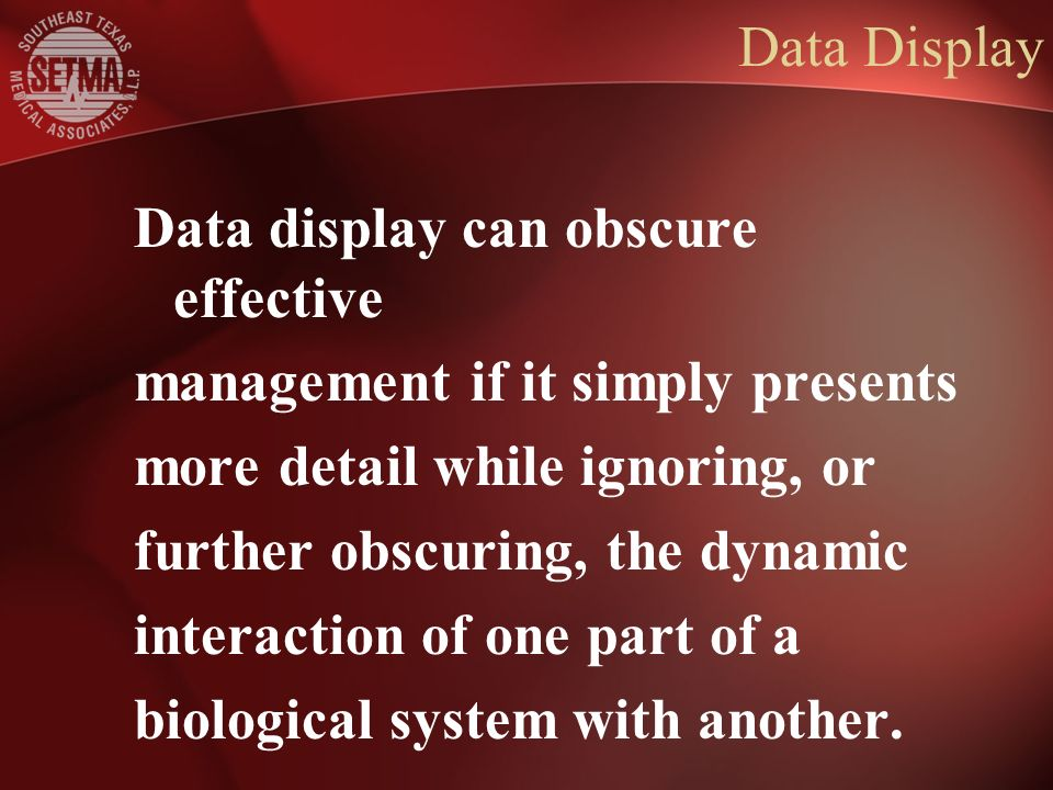 Data Display Data display can obscure effective management if it simply presents more detail while ignoring, or further obscuring, the dynamic interaction of one part of a biological system with another.