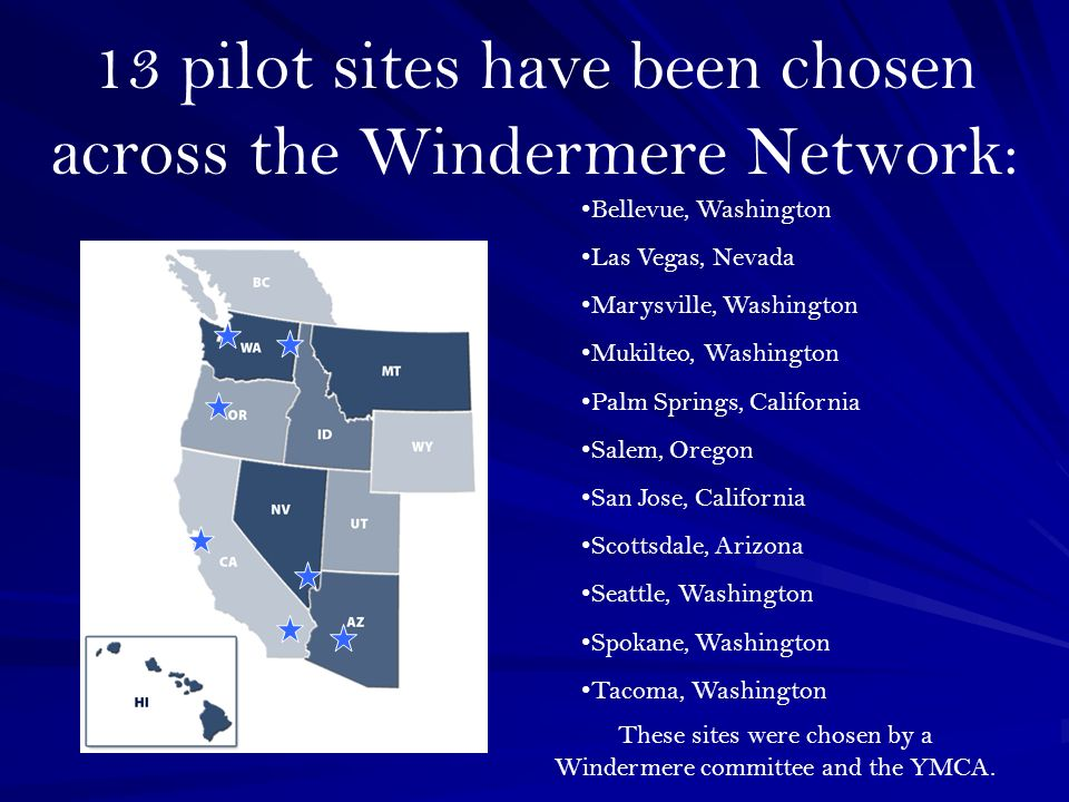 13 pilot sites have been chosen across the Windermere Network: Bellevue, Washington Las Vegas, Nevada Marysville, Washington Mukilteo, Washington Palm Springs, California Salem, Oregon San Jose, California Scottsdale, Arizona Seattle, Washington Spokane, Washington Tacoma, Washington These sites were chosen by a Windermere committee and the YMCA.