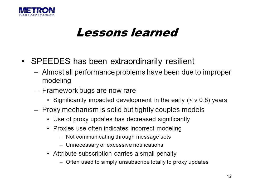 West Coast Operations 12 Lessons learned SPEEDES has been extraordinarily resilient –Almost all performance problems have been due to improper modelin