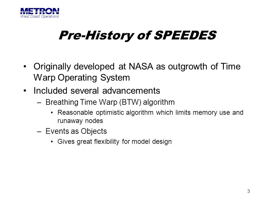 West Coast Operations 3 Pre-History of SPEEDES Originally developed at NASA as outgrowth of Time Warp Operating System Included several advancements –