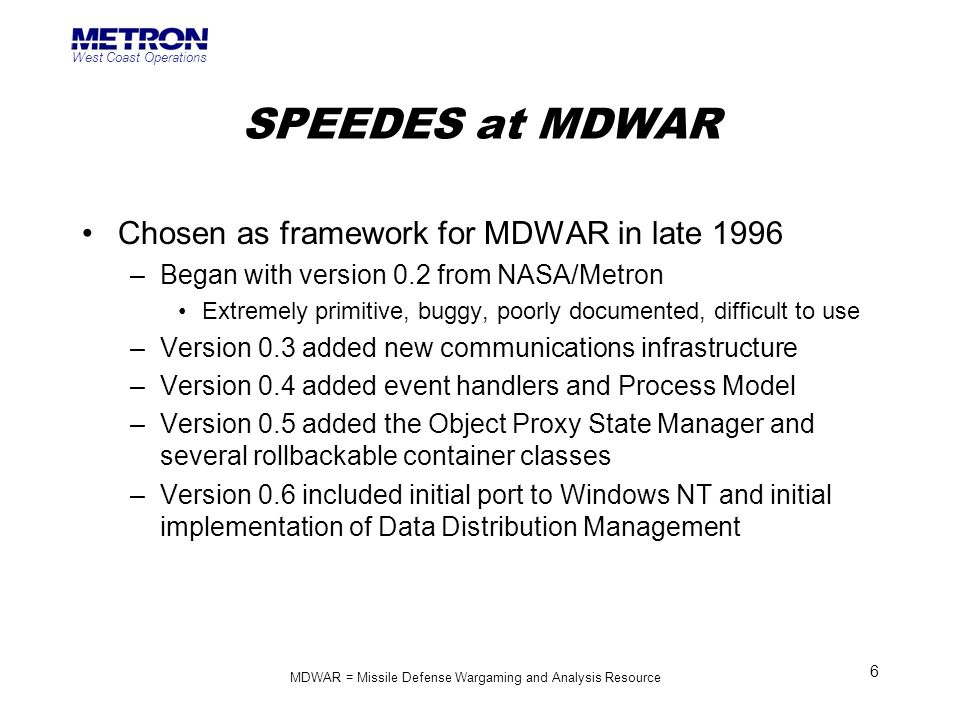 West Coast Operations 6 SPEEDES at MDWAR Chosen as framework for MDWAR in late 1996 –Began with version 0.2 from NASA/Metron Extremely primitive, bugg