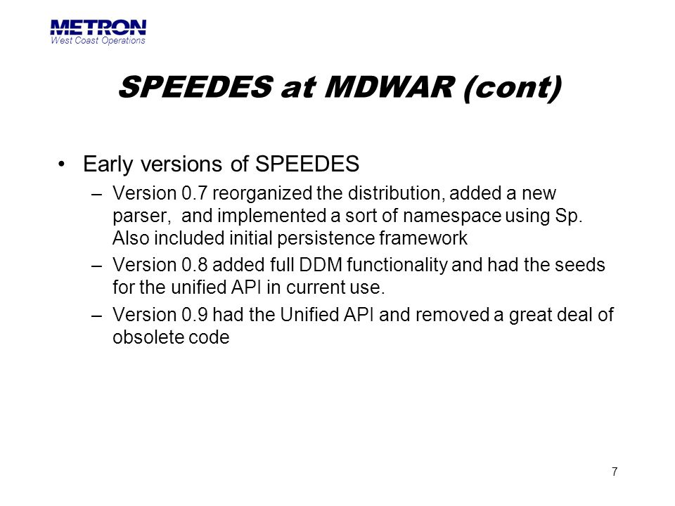 West Coast Operations 7 SPEEDES at MDWAR (cont) Early versions of SPEEDES –Version 0.7 reorganized the distribution, added a new parser, and implement