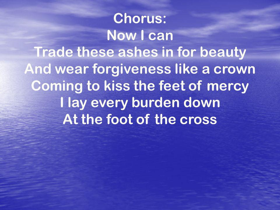Chorus: Now I can Trade these ashes in for beauty And wear forgiveness like a crown Coming to kiss the feet of mercy I lay every burden down At the foot of the cross