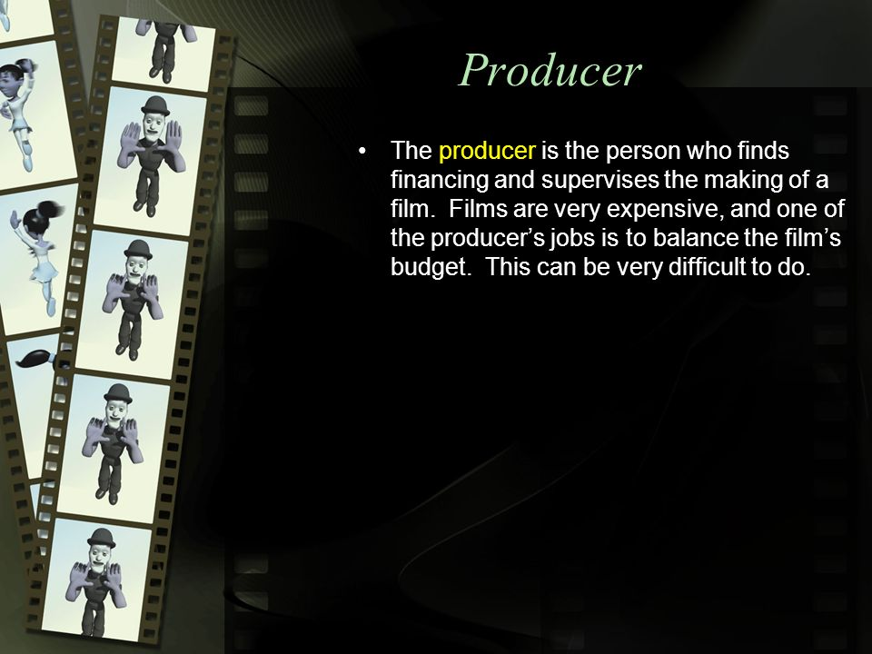 Producer The producer is the person who finds financing and supervises the making of a film.