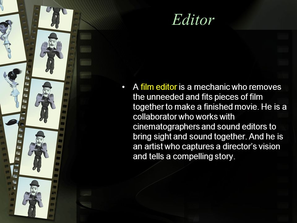 Editor A film editor is a mechanic who removes the unneeded and fits pieces of film together to make a finished movie.