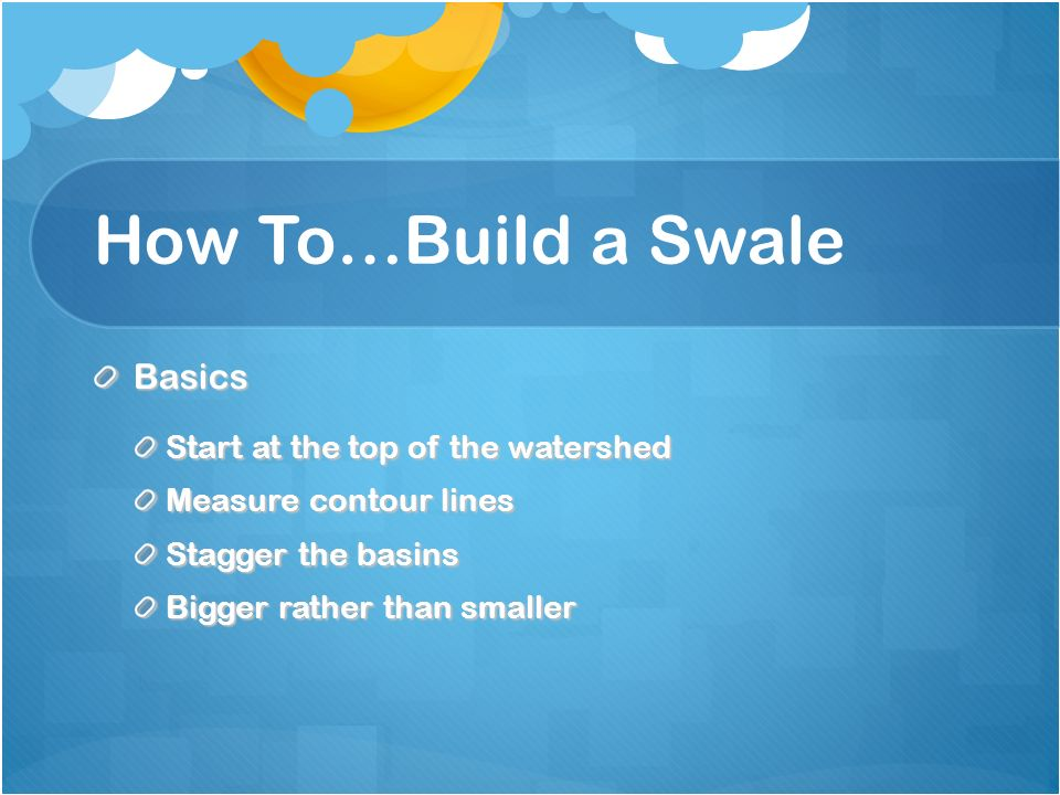 How To…Build a Swale Basics Start at the top of the watershed Measure contour lines Stagger the basins Bigger rather than smaller