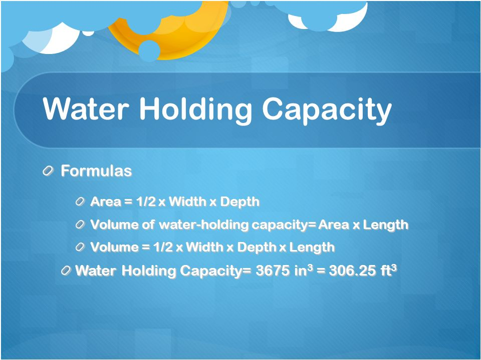 Water Holding Capacity Formulas Area = 1/2 x Width x Depth Volume of water-holding capacity= Area x Length Volume = 1/2 x Width x Depth x Length Water Holding Capacity= 3675 in 3 = 306.25 ft 3