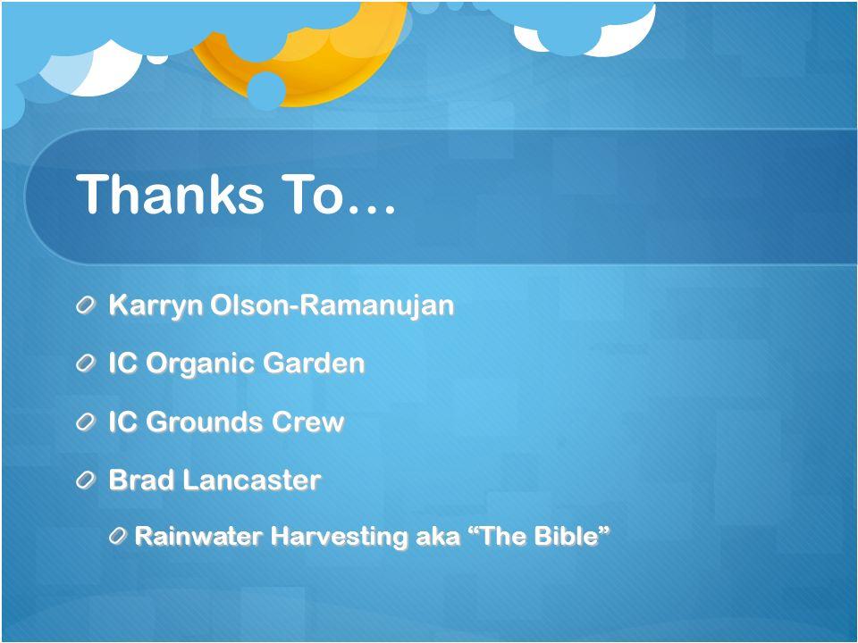 Thanks To… Karryn Olson-Ramanujan IC Organic Garden IC Grounds Crew Brad Lancaster Rainwater Harvesting aka The Bible