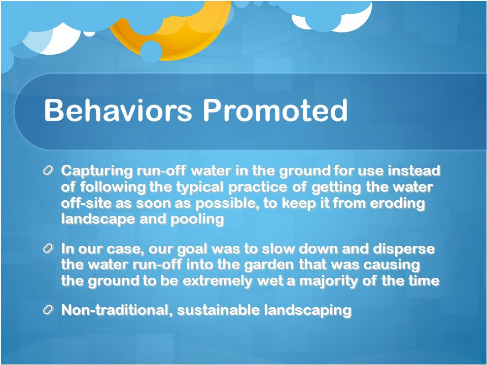 Behaviors Promoted Capturing run-off water in the ground for use instead of following the typical practice of getting the water off-site as soon as possible, to keep it from eroding landscape and pooling In our case, our goal was to slow down and disperse the water run-off into the garden that was causing the ground to be extremely wet a majority of the time Non-traditional, sustainable landscaping