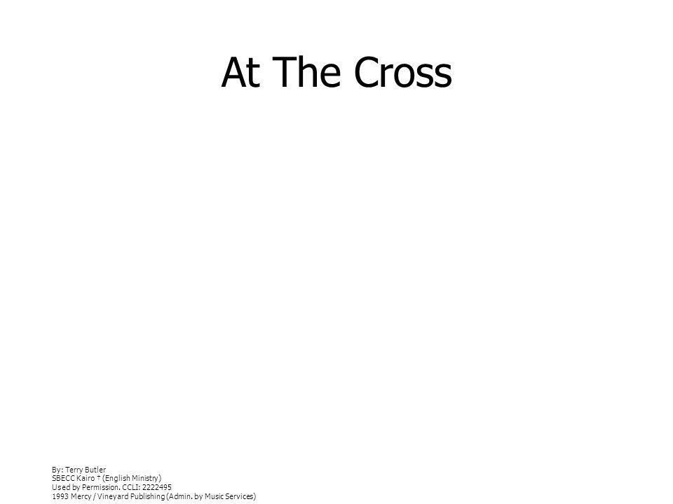 At The Cross By: Terry Butler SBECC Kairo (English Ministry) Used by Permission. CCLI: 2222495 1993 Mercy / Vineyard Publishing (Admin. by Music Servi