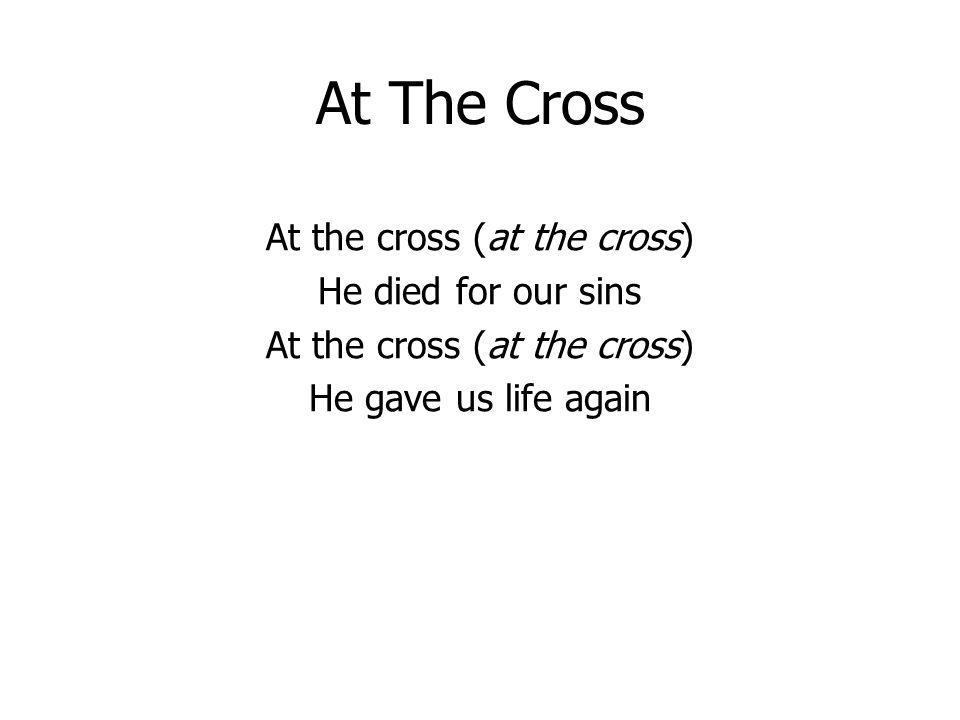At The Cross At the cross (at the cross) He died for our sins At the cross (at the cross) He gave us life again