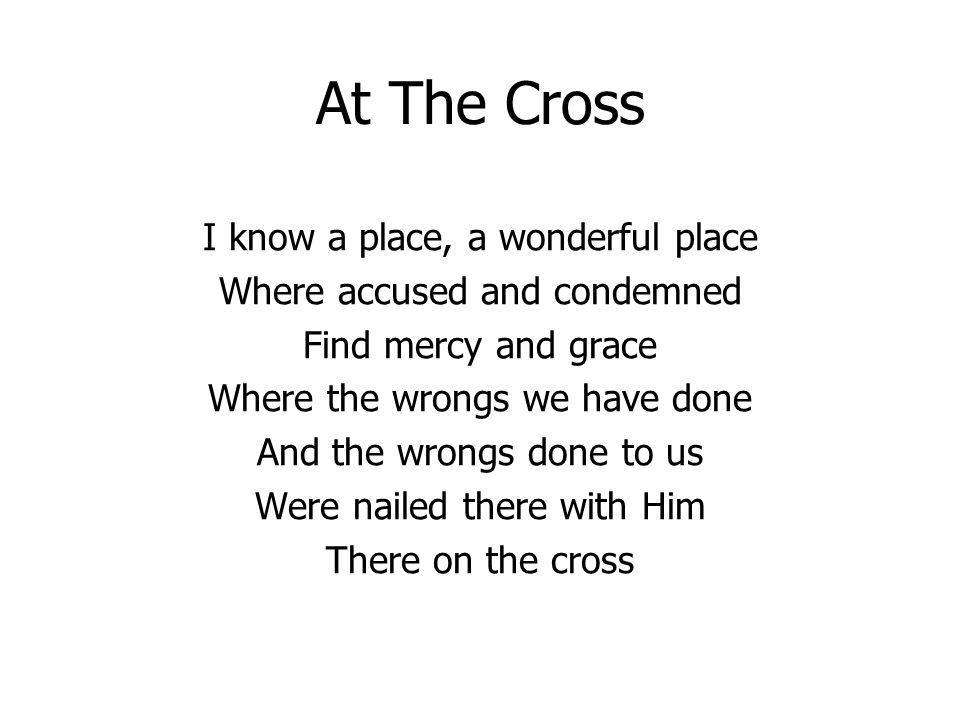 At The Cross I know a place, a wonderful place Where accused and condemned Find mercy and grace Where the wrongs we have done And the wrongs done to u