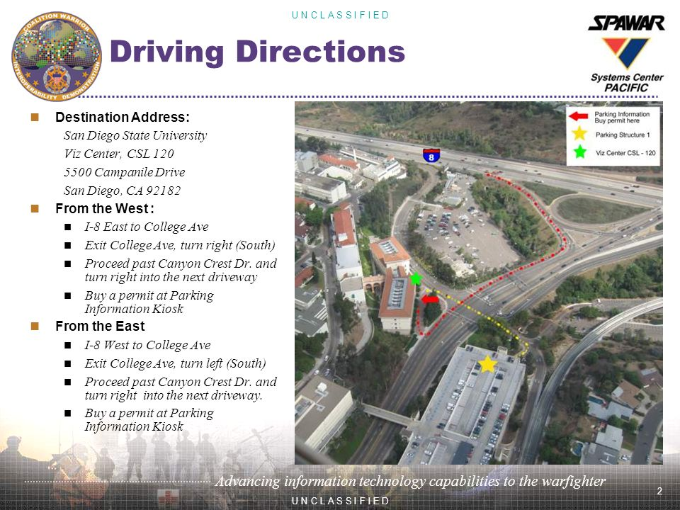 2 U N C L A S S I F I E D Advancing information technology capabilities to the warfighter U N C L A S S I F I E D Driving Directions Destination Address: San Diego State University Viz Center, CSL Campanile Drive San Diego, CA From the West : I-8 East to College Ave Exit College Ave, turn right (South) Proceed past Canyon Crest Dr.