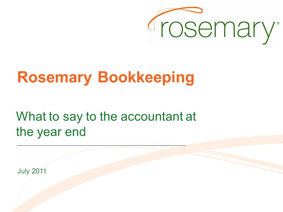 Rosemary Bookkeeping What to say to the accountant at the year end July 2011