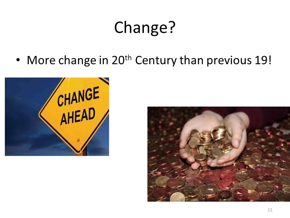 Change? More change in 20 th Century than previous 19! 11