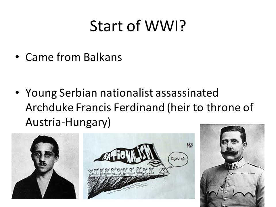 Start of WWI? Came from Balkans Young Serbian nationalist assassinated Archduke Francis Ferdinand (heir to throne of Austria-Hungary) 22