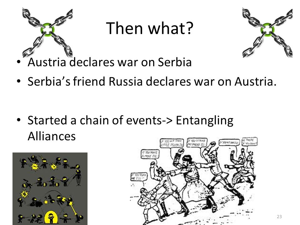 Then what. Austria declares war on Serbia Serbias friend Russia declares war on Austria.