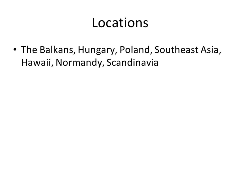 Locations The Balkans, Hungary, Poland, Southeast Asia, Hawaii, Normandy, Scandinavia