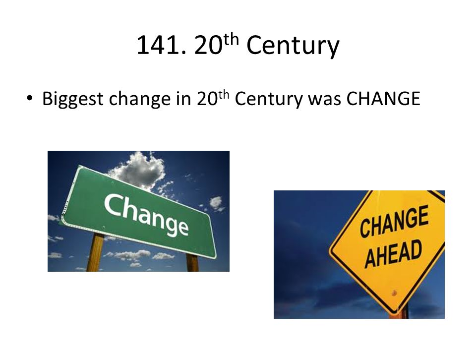 141. 20 th Century Biggest change in 20 th Century was CHANGE