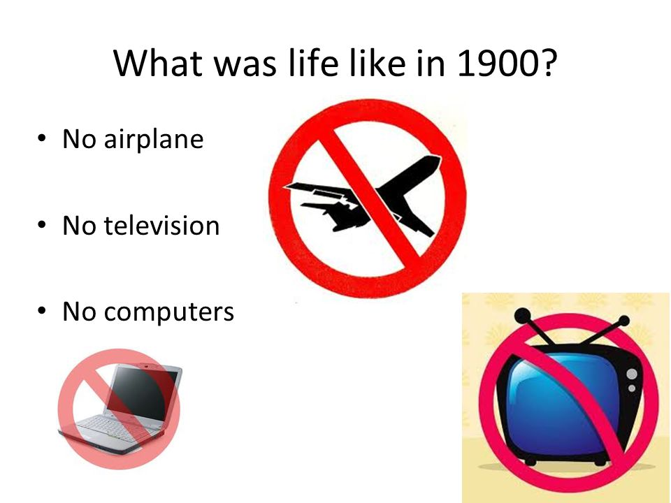 What was life like in 1900? No airplane No television No computers 9