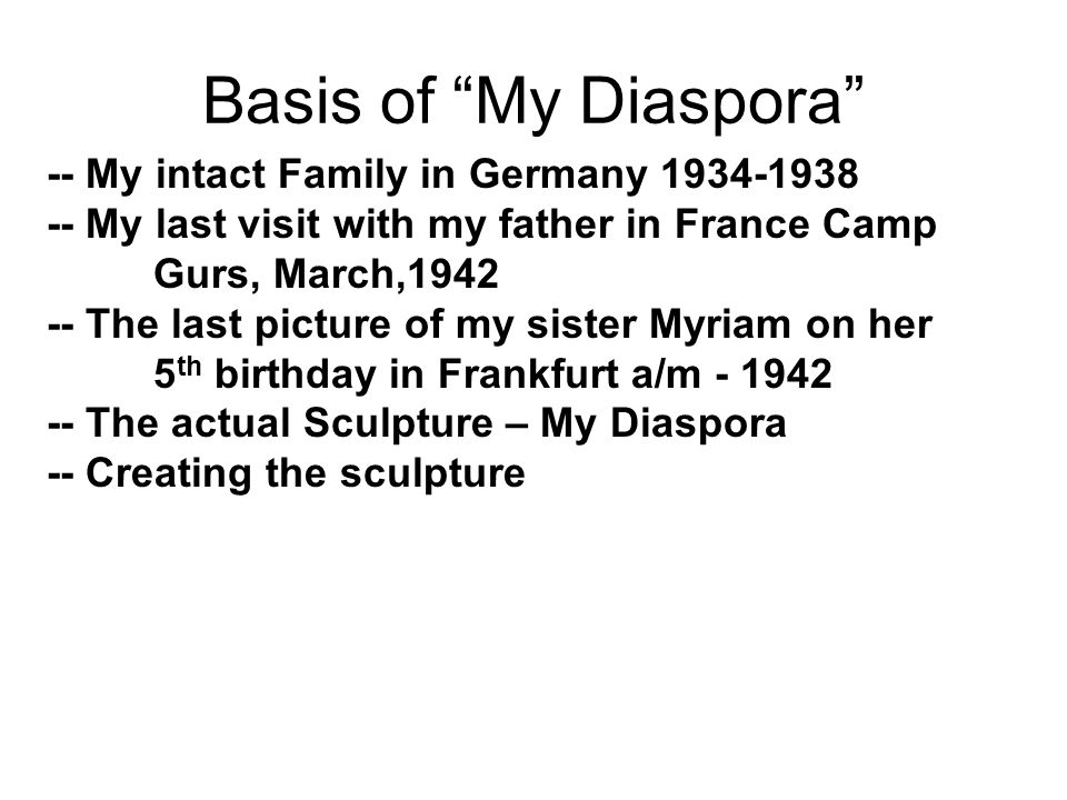 Basis of My Diaspora -- My intact Family in Germany 1934-1938 -- My last visit with my father in France Camp Gurs, March,1942 -- The last picture of my sister Myriam on her 5 th birthday in Frankfurt a/m - 1942 -- The actual Sculpture – My Diaspora -- Creating the sculpture