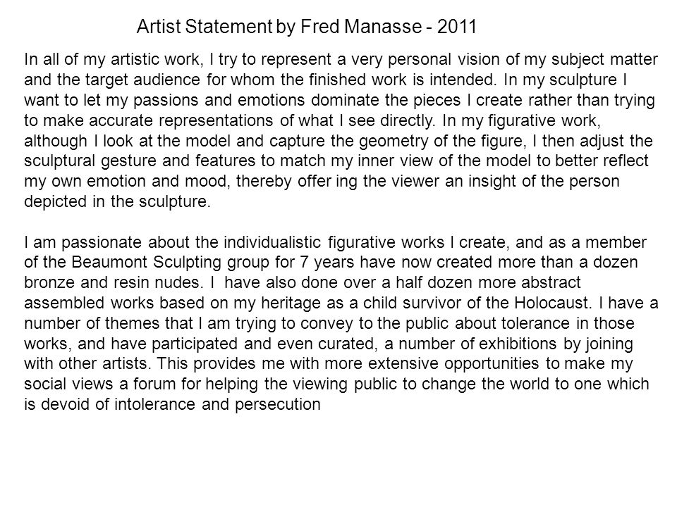 Artist Statement by Fred Manasse - 2011 In all of my artistic work, I try to represent a very personal vision of my subject matter and the target audience for whom the finished work is intended.