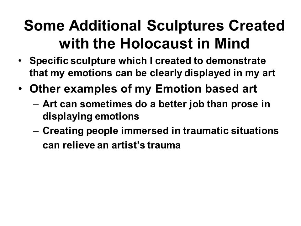 Some Additional Sculptures Created with the Holocaust in Mind Specific sculpture which I created to demonstrate that my emotions can be clearly displayed in my art Other examples of my Emotion based art –Art can sometimes do a better job than prose in displaying emotions –Creating people immersed in traumatic situations can relieve an artists trauma