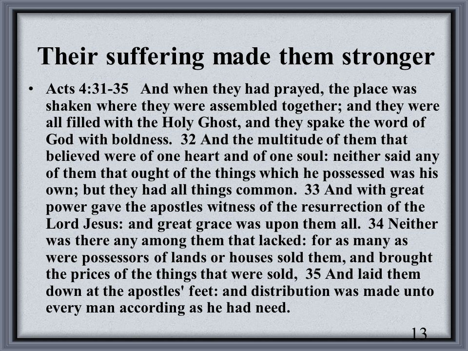 13 Their suffering made them stronger Acts 4:31-35 And when they had prayed, the place was shaken where they were assembled together; and they were all filled with the Holy Ghost, and they spake the word of God with boldness.