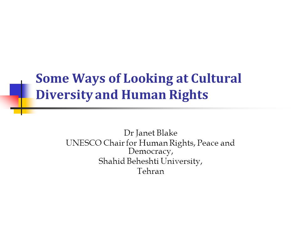 Some Ways of Looking at Cultural Diversity and Human Rights Dr Janet Blake UNESCO Chair for Human Rights, Peace and Democracy, Shahid Beheshti Univers