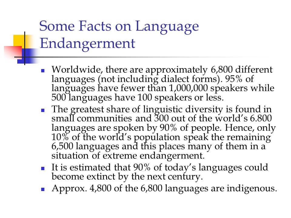 Some Facts on Language Endangerment Worldwide, there are approximately 6,800 different languages (not including dialect forms). 95% of languages have