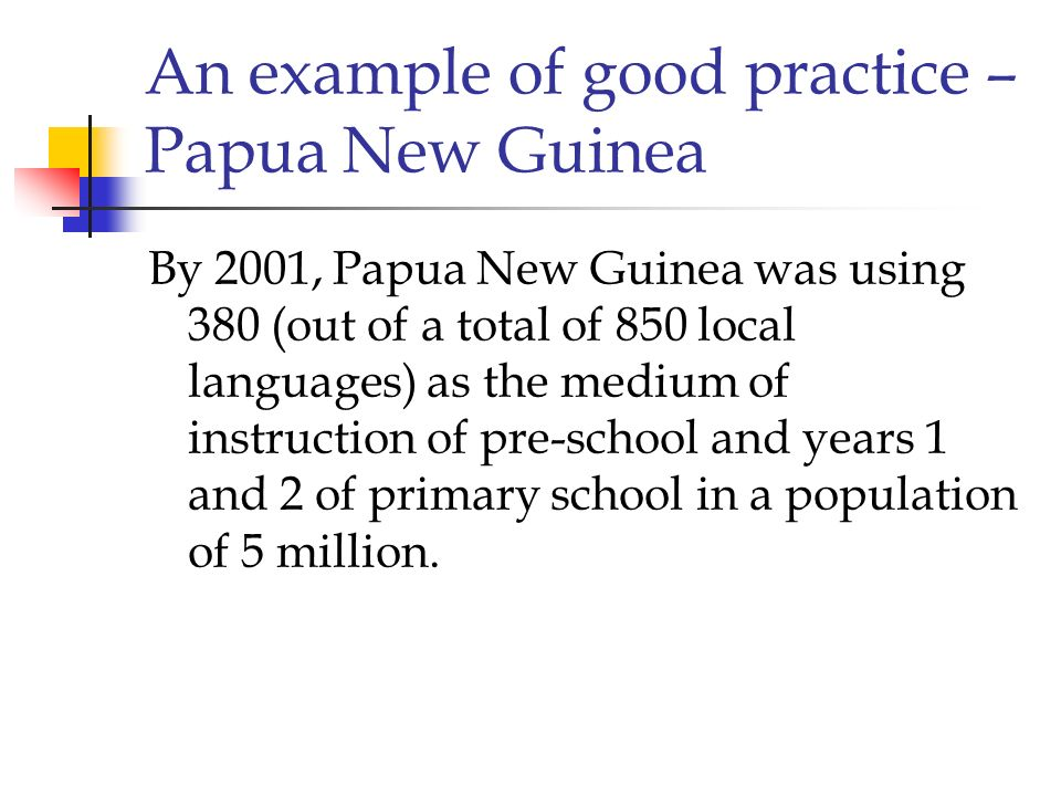 An example of good practice – Papua New Guinea By 2001, Papua New Guinea was using 380 (out of a total of 850 local languages) as the medium of instru