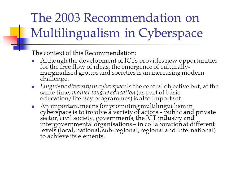 The 2003 Recommendation on Multilingualism in Cyberspace The context of this Recommendation: Although the development of ICTs provides new opportuniti