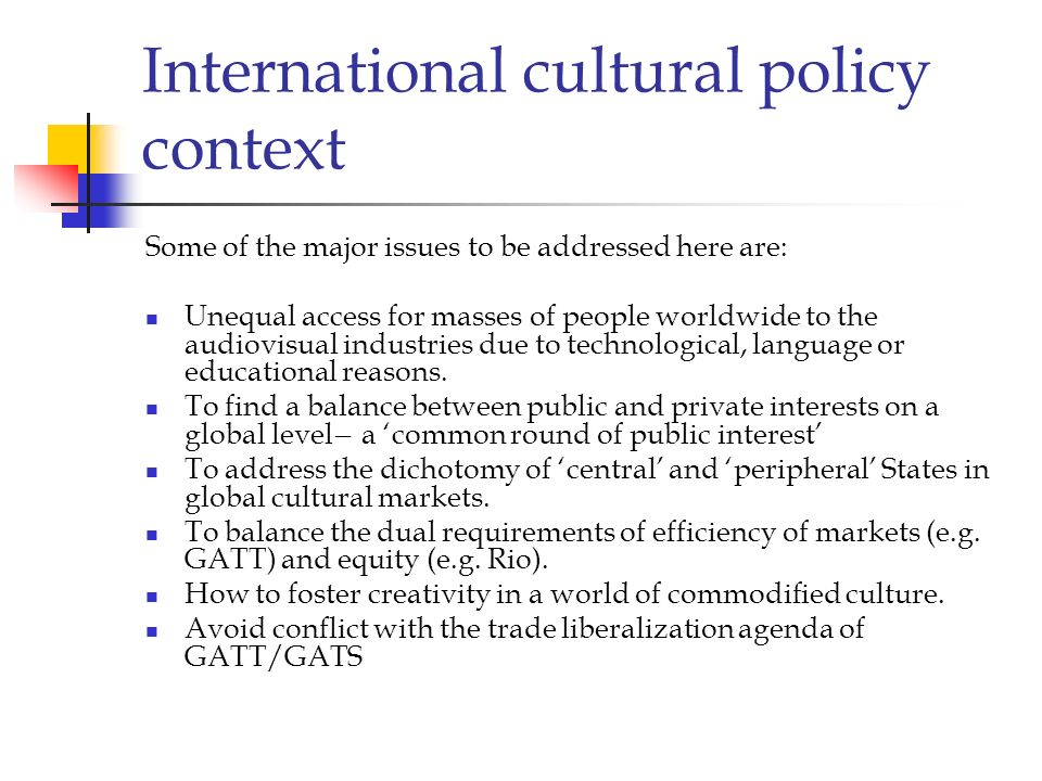 International cultural policy context Some of the major issues to be addressed here are: Unequal access for masses of people worldwide to the audiovis