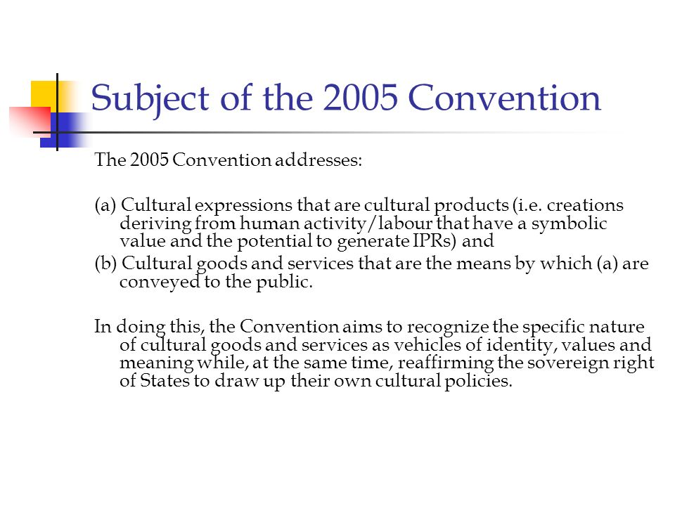 Subject of the 2005 Convention The 2005 Convention addresses: (a) Cultural expressions that are cultural products (i.e. creations deriving from human