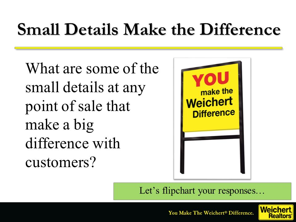 Small Details Make the Difference What are some of the small details at any point of sale that make a big difference with customers? Lets flipchart yo