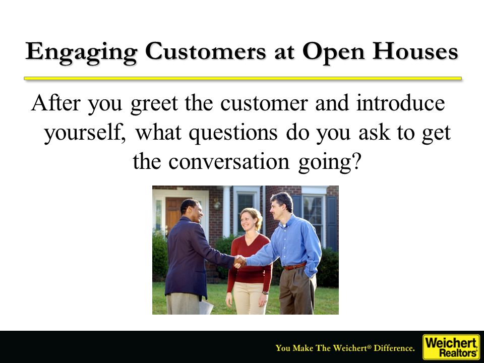 Engaging Customers at Open Houses After you greet the customer and introduce yourself, what questions do you ask to get the conversation going?