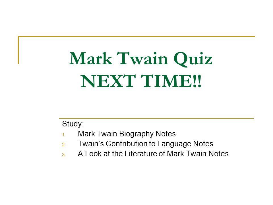 Mark Twain Quiz NEXT TIME!! Study: 1. Mark Twain Biography Notes 2. Twains Contribution to Language Notes 3. A Look at the Literature of Mark Twain No