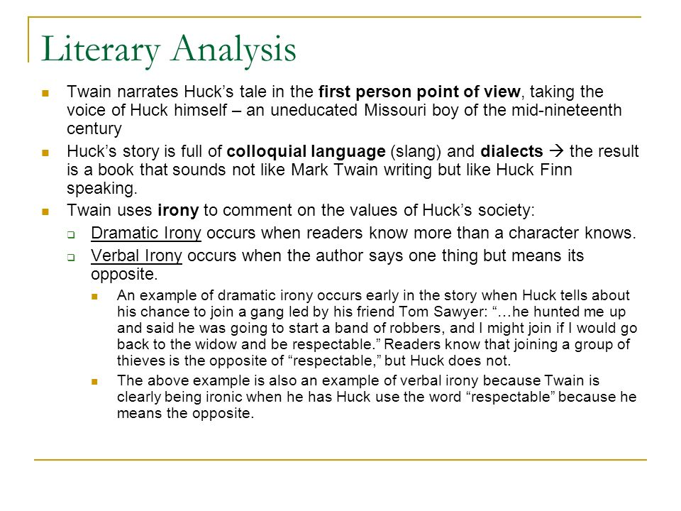 Literary Analysis Twain narrates Hucks tale in the first person point of view, taking the voice of Huck himself – an uneducated Missouri boy of the mi
