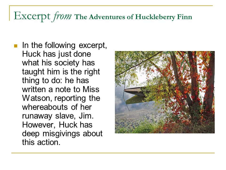 Excerpt from The Adventures of Huckleberry Finn In the following excerpt, Huck has just done what his society has taught him is the right thing to do: