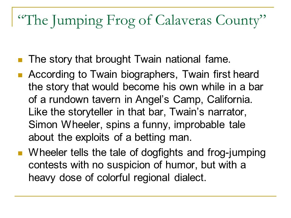 The Jumping Frog of Calaveras County The story that brought Twain national fame. According to Twain biographers, Twain first heard the story that woul