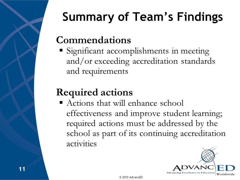 © 2010 AdvancED 11 Summary of Teams Findings Commendations Significant accomplishments in meeting and/or exceeding accreditation standards and require