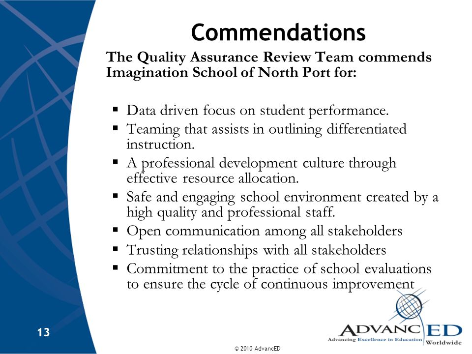 © 2010 AdvancED 13 Commendations The Quality Assurance Review Team commends Imagination School of North Port for: Data driven focus on student perform
