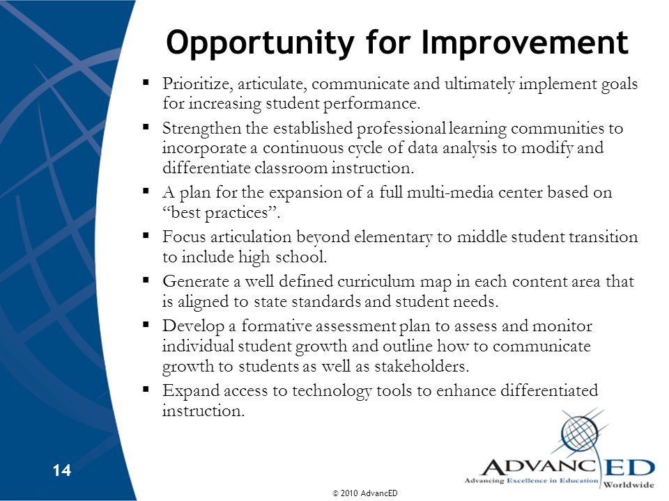 © 2010 AdvancED 14 Opportunity for Improvement Prioritize, articulate, communicate and ultimately implement goals for increasing student performance.