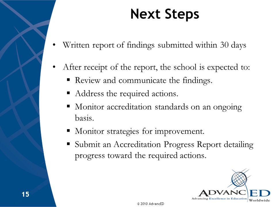 © 2010 AdvancED 15 Next Steps Written report of findings submitted within 30 days After receipt of the report, the school is expected to: Review and c